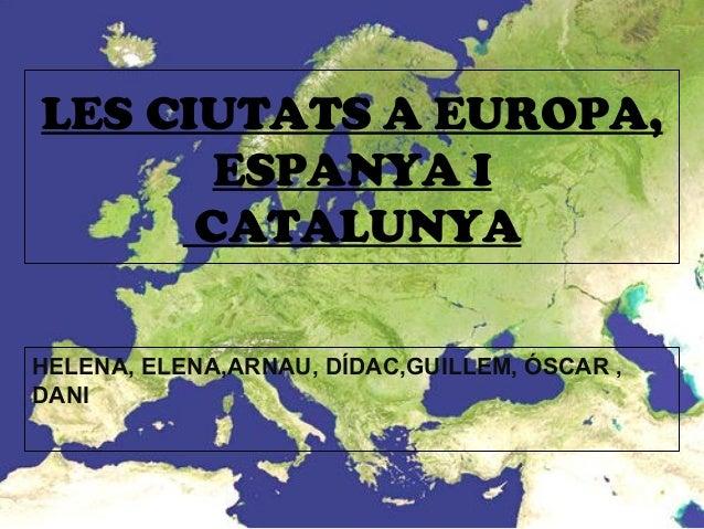 LES CIUTATS A EUROPA,ESPANYA ICATALUNYAHELENA, ELENA,ARNAU, DÍDAC,GUILLEM, ÓSCAR ,DANI