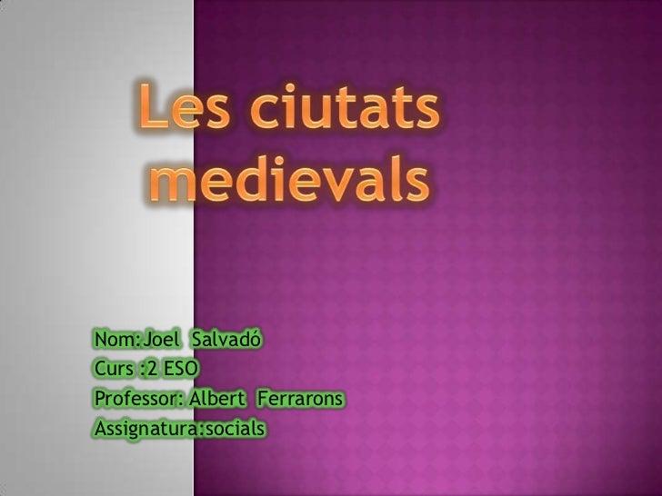 Les ciutats medievals <br />Nom:Joel  Salvadó  <br />Curs :2 ESO <br />Professor: Albert  Ferrarons <br />Assignatura:soci...