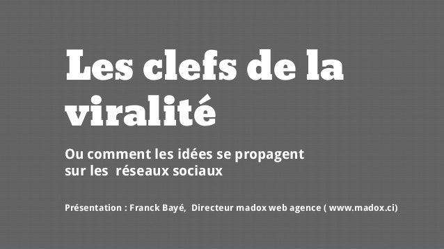 Les clefs de laviralité  Ou comment les idéesse propagentsurles réseauxsociaux  Présentation: Franck Bayé, Directeurmadoxw...