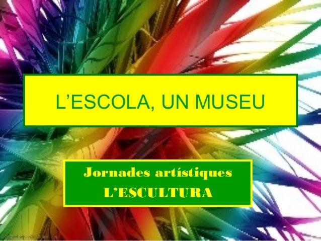 L'ESCOLA, UN MUSEU  Jornades artístiques    L'ESCULTURA