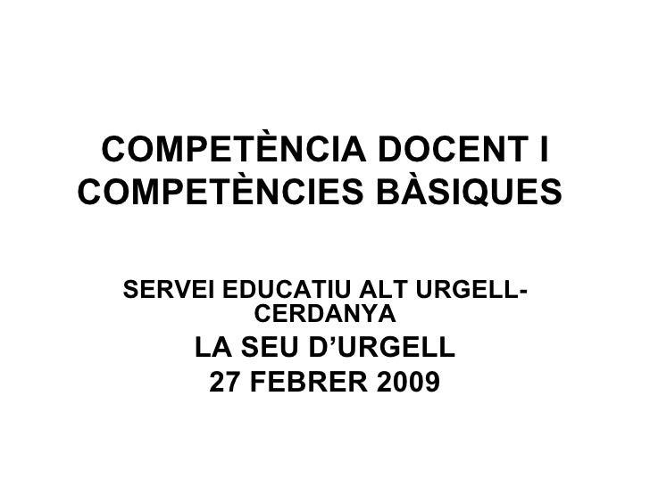 COMPETÈNCIA DOCENT I COMPETÈNCIES BÀSIQUES  SERVEI EDUCATIU ALT URGELL-CERDANYA LA SEU D'URGELL 27 FEBRER 2009