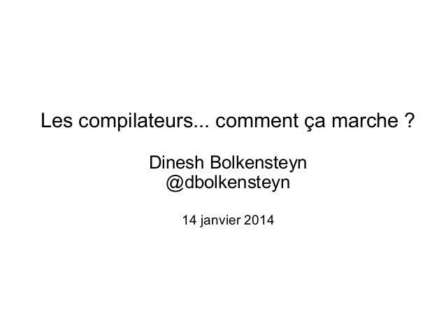 Les compilateurs... comment ça marche ? Dinesh Bolkensteyn @dbolkensteyn 14 janvier 2014