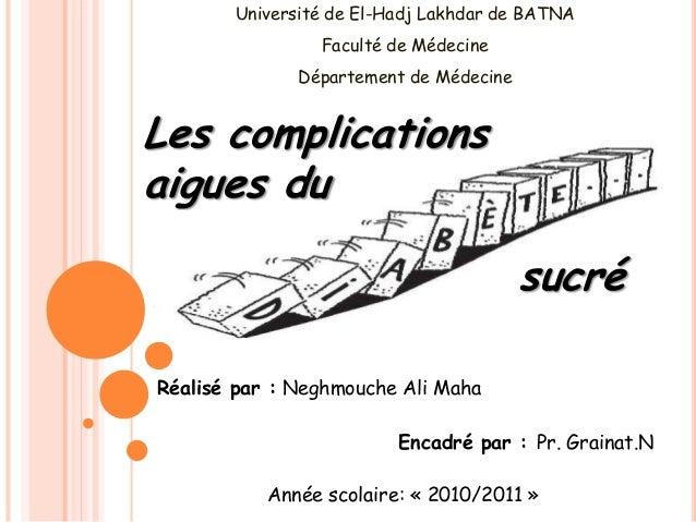 sucré Les complications aigues du Encadré par : Pr. Grainat.N Réalisé par : Neghmouche Ali Maha Université de El-Hadj Lakh...