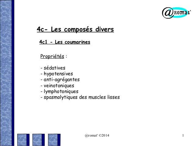 4c- Les composés divers 4c1 - Les coumarines Propriétés : - sédatives - hypotensives - anti-agrégantes - veinotoniques - l...