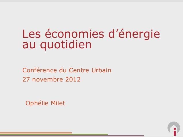 Les économies d'énergieau quotidienConférence du Centre Urbain27 novembre 2012Ophélie Milet