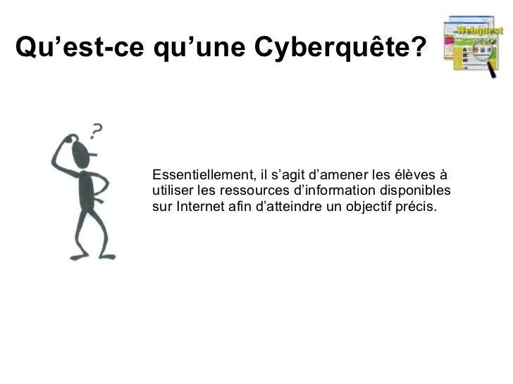 Qu'est-ce qu'une Cyberquête? Essentiellement, il s'agit d'amener les élèves à utiliser les ressources d'information dispon...