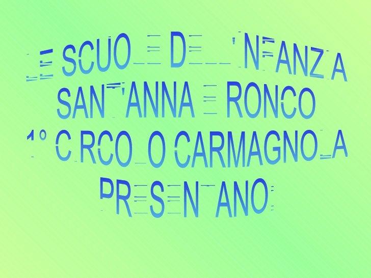 LE SCUOLE DELL'INFANZIA SANT'ANNA E RONCO  1° CIRCOLO CARMAGNOLA PRESENTANO: