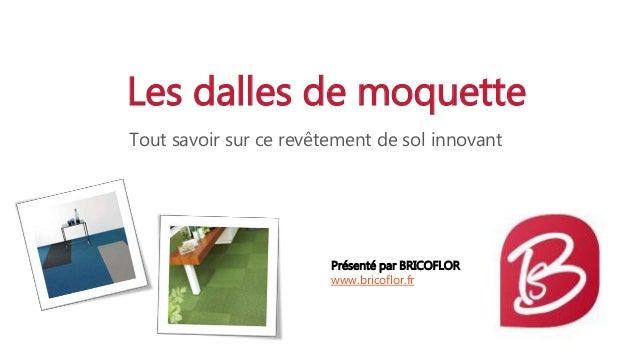 Les dalles de moquette Tout savoir sur ce revêtement de sol innovant Présenté par BRICOFLOR www.bricoflor.fr