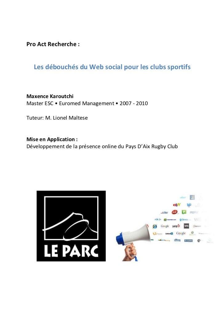 Pro Act Recherche :   Les débouchés du Web social pour les clubs sportifsMaxence KaroutchiMaster ESC • Euromed Management ...