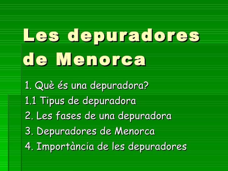 Les depuradores de Menorca  1. Què és una depuradora?  1.1 Tipus de depuradora  2. Les fases de una depuradora 3. Depurado...