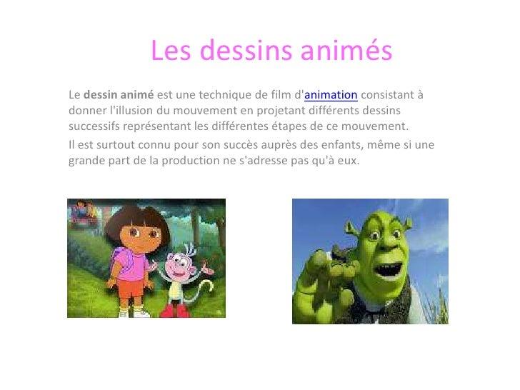Les dessins animés<br />Le dessin animé est une technique de film d'animation consistant à donner l'illusion du mouvement ...