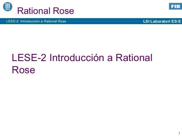 LSI Laboratori ES:E 1 LESE-2 Introducción a Rational Rose Rational Rose LESE-2 Introducción a Rational Rose