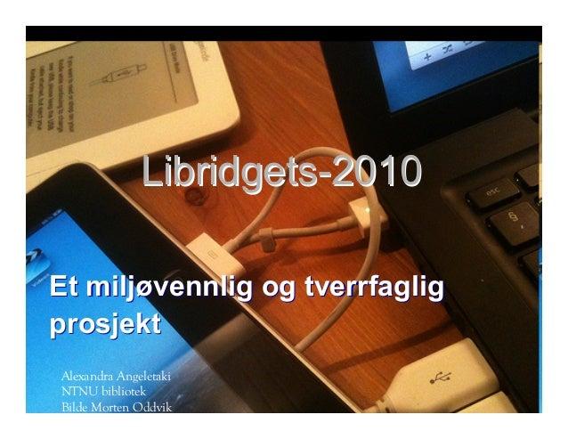 Libridgets-2010Libridgets-2010 Et miljøvennlig og tverrfagligEt miljøvennlig og tverrfaglig prosjektprosjekt Alexandra Ang...