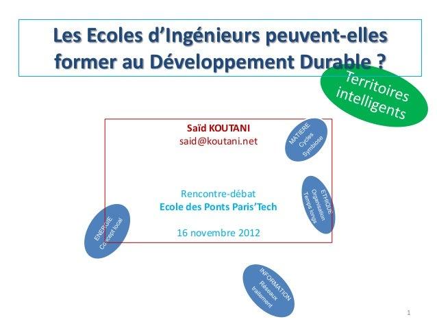 Les Ecoles d'Ingénieurs peuvent-elles former au Développement Durable ? 1 Saïd KOUTANI said@koutani.net Rencontre-débat Ec...