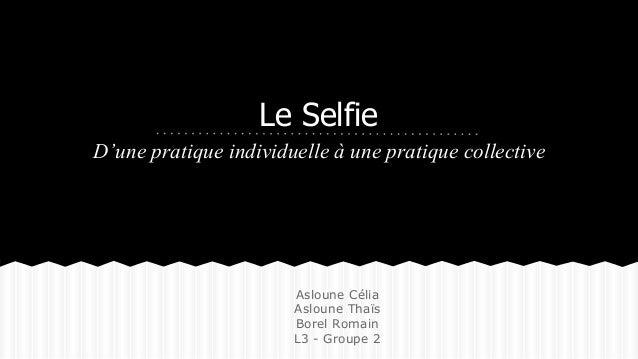 Le Selfie  D'une pratique individuelle à une pratique collective  Asloune Célia  Asloune Thaïs  Borel Romain  L3 - Groupe ...