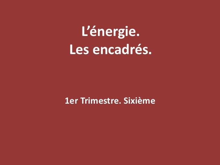 L'énergie. Les encadrés.<br />1er Trimestre. Sixième<br />