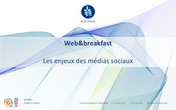BLUE ACACIA                               Web&breakfast                      Les enjeux des médias sociaux     AUTEURS : E...