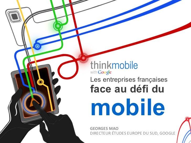 Les entreprises françaisesface au défi dumobileGEORGES MAO DIRECTEUR ÉTUDES EUROPE DU SUD, GOOGLE