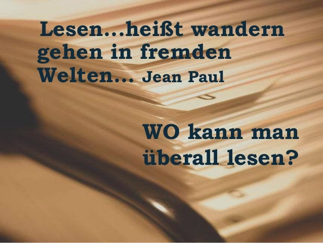 Lesen...heißt wandern  gehen in fremden  Welten... Jean Paul  WO kann man  überall lesen?