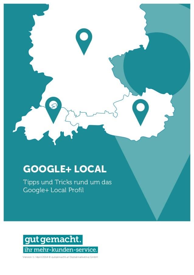 Version 1 / April 2014 © gutgemacht.at Digitalmarketing GmbH GOOGLE+ LOCAL Tipps und Tricks rund um das Google+ Local Prof...