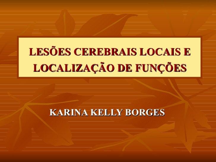 LESÕES CEREBRAIS LOCAIS E LOCALIZAÇÃO DE FUNÇÕES KARINA KELLY BORGES