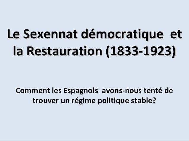 Le Sexennat démocratique et la Restauration (1833-1923) Comment les Espagnols avons-nous tenté de trouver un régime politi...