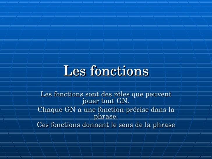 Les fonctions Les fonctions sont des rôles que peuvent jouer tout GN. Chaque GN a une fonction précise dans la phrase. Ces...