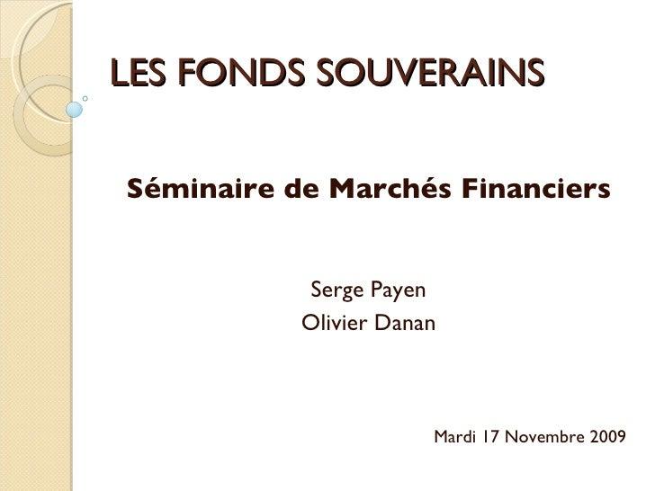 LES FONDS SOUVERAINS Séminaire de Marchés Financiers Serge Payen Olivier Danan Mardi 17 Novembre 2009