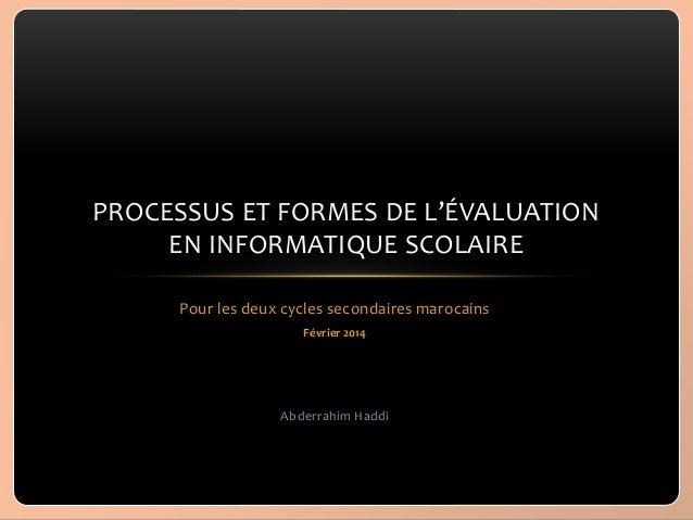 PROCESSUS ET FORMES DE L'ÉVALUATION EN INFORMATIQUE SCOLAIRE Pour les deux cycles secondaires marocains Février 2014  Abde...