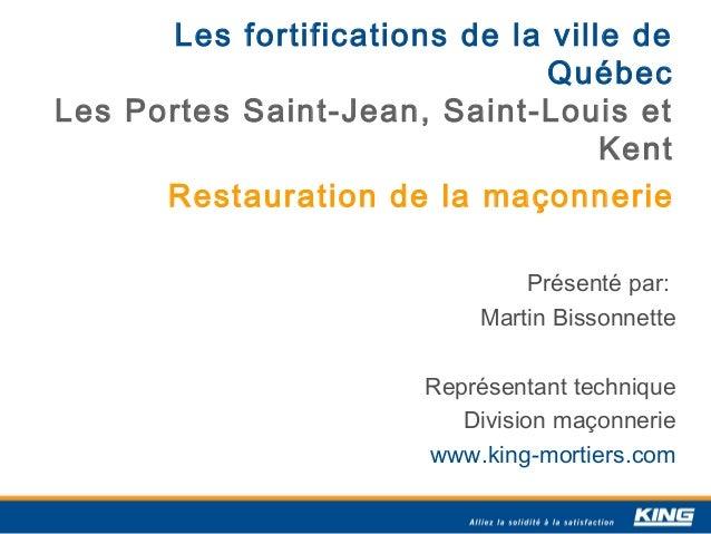 Les fortifications de la ville de Québec Les Portes Saint-Jean, Saint-Louis et Kent Restauration de la maçonnerie Présenté...