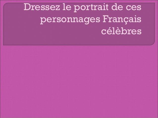 Dressez le portrait de ces personnages Français célèbres
