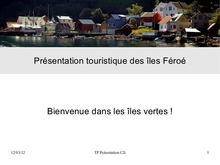 Présentation touristique des îles Féroé              Bienvenue dans les îles vertes !12/03/12                  TP Présenta...