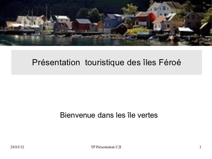 Présentation touristique des îles Féroé                  Bienvenue dans les île vertes28/03/12                   TP Présen...