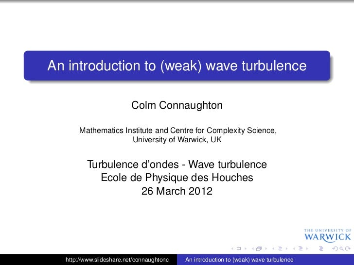 An introduction to (weak) wave turbulence                          Colm Connaughton       Mathematics Institute and Centre...