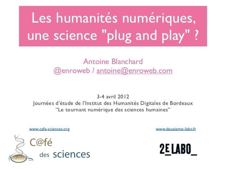 """Les humanités numériques,une science """"plug and play"""" ?                  Antoine Blanchard            @enroweb / antoine@en..."""