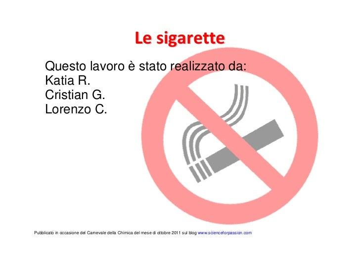 Le sigarette     Questo lavoro è stato realizzato da:     Katia R.     Cristian G.     Lorenzo C.Pubblicato in occasione d...