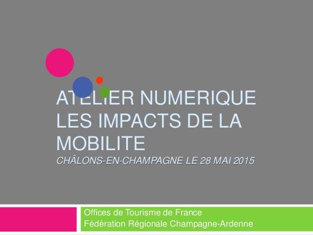 ATELIER NUMERIQUE LES IMPACTS DE LA MOBILITE CHÂLONS-EN-CHAMPAGNE LE 28 MAI 2015 Offices de Tourisme de France Fédération ...