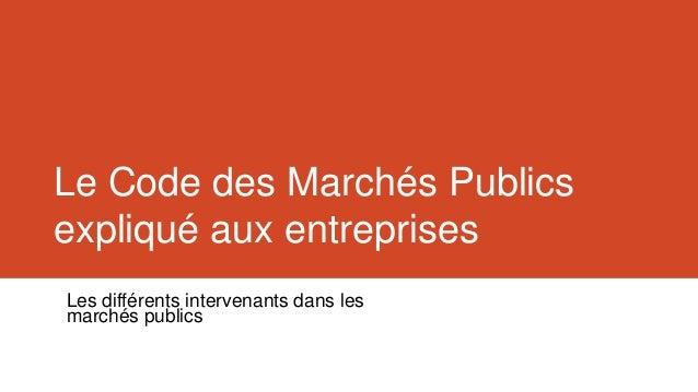 Le Code des Marchés Publicsexpliqué aux entreprisesLes différents intervenants dans lesmarchés publics