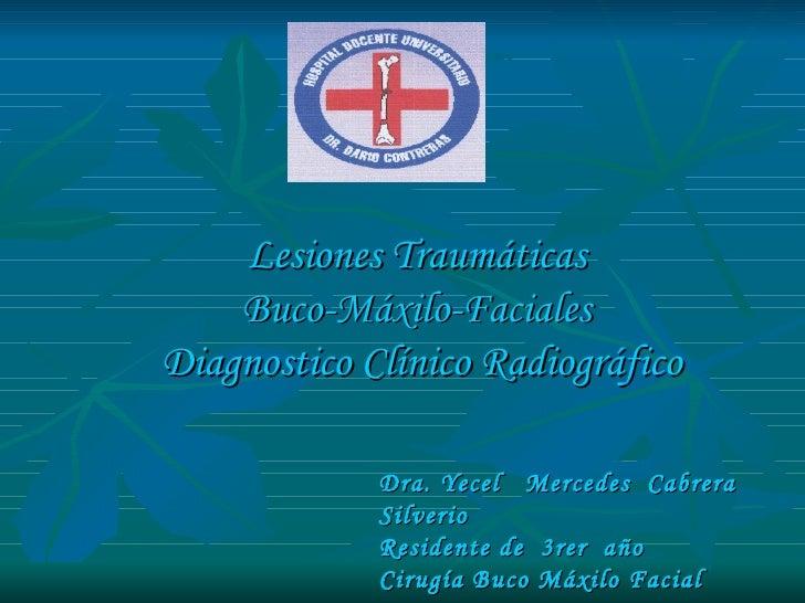 Lesiones Traumáticas  Buco-Máxilo-Faciales  Diagnostico Clínico Radiográfico Dra. Yecel  Mercedes  Cabrera  Silverio Resid...