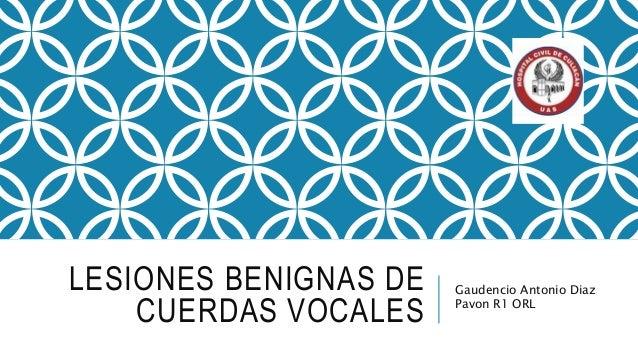 LESIONES BENIGNAS DE CUERDAS VOCALES Gaudencio Antonio Diaz Pavon R1 ORL