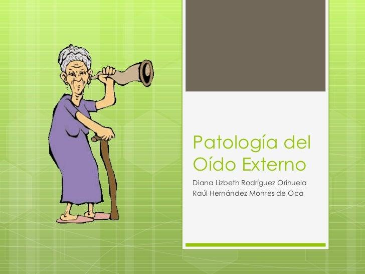 Patología del Oído Externo Diana Lizbeth Rodríguez Orihuela Raúl Hernández Montes de Oca