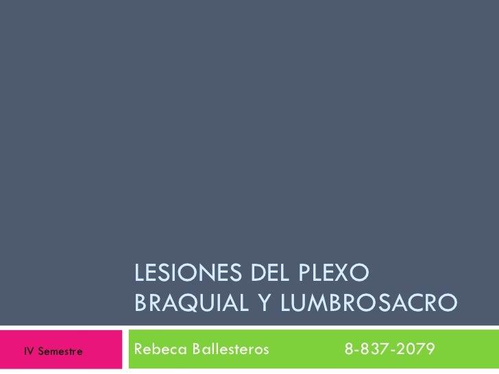 LESIONES DEL PLEXO BRAQUIAL Y LUMBROSACRO Rebeca Ballesteros  8-837-2079 IV Semestre
