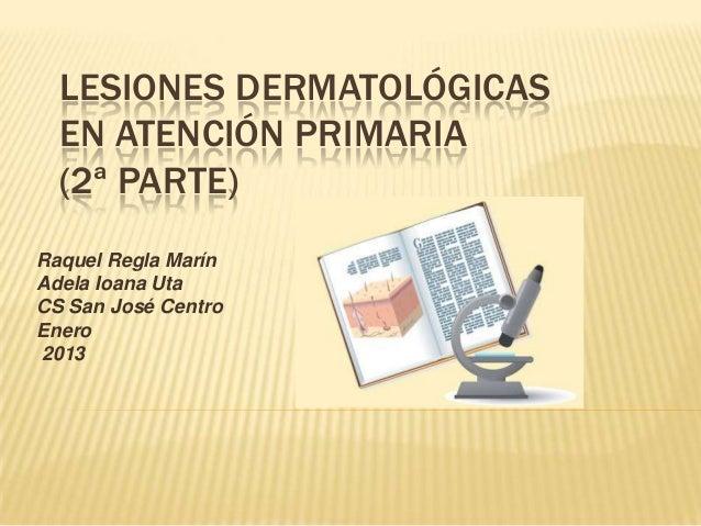 LESIONES DERMATOLÓGICAS  EN ATENCIÓN PRIMARIA  (2ª PARTE)Raquel Regla MarínAdela Ioana UtaCS San José CentroEnero2013