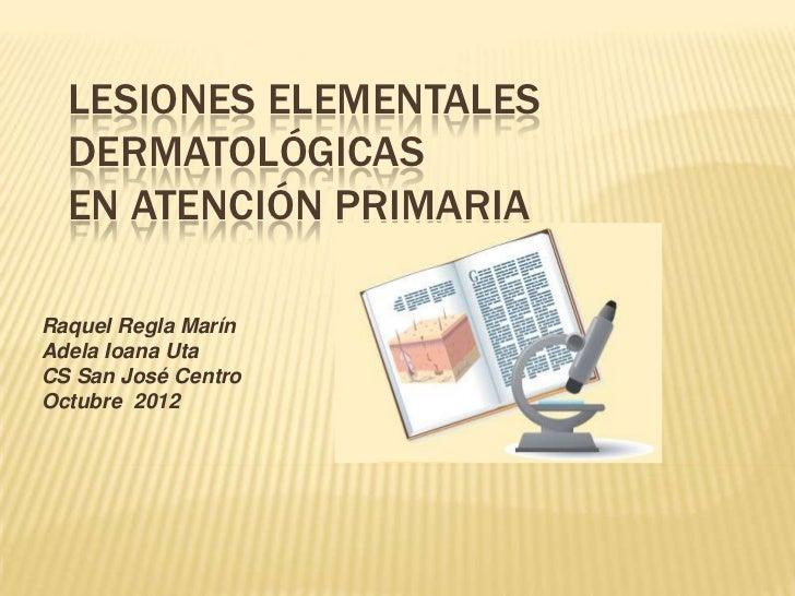 LESIONES ELEMENTALES  DERMATOLÓGICAS  EN ATENCIÓN PRIMARIARaquel Regla MarínAdela Ioana UtaCS San José CentroOctubre 2012