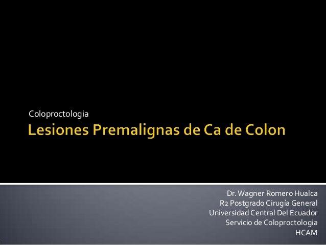 ColoproctologiaDr.Wagner Romero HualcaR2 Postgrado Cirugía GeneralUniversidad Central Del EcuadorServicio de Coloproctolog...