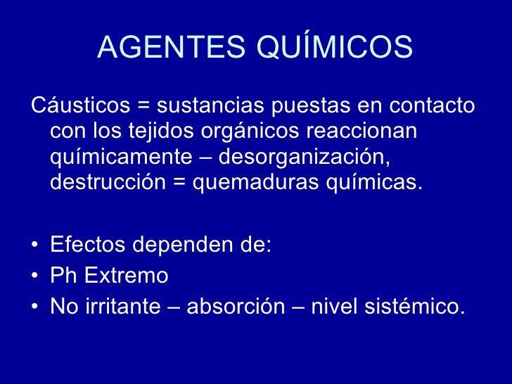 AGENTES QUÍMICOS <ul><li>Cáusticos = sustancias puestas en contacto con los tejidos orgánicos reaccionan químicamente – de...