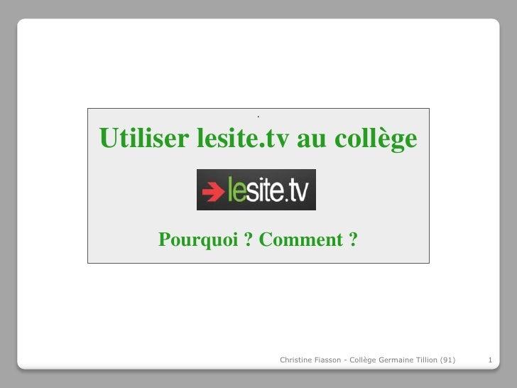 .Utiliser lesite.tv au collège     Pourquoi ? Comment ?                  Christine Fiasson - Collège Germaine Tillion (91)...