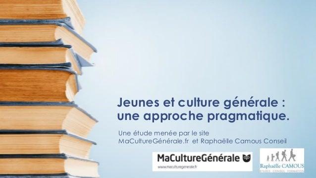 Jeunes et culture générale : une approche pragmatique. Une étude menée par le site MaCultureGénérale.fr et Raphaëlle Camou...