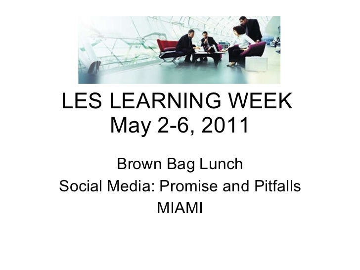 LES LEARNING WEEK  May 2-6, 2011 Brown Bag Lunch Social Media: Promise and Pitfalls MIAMI