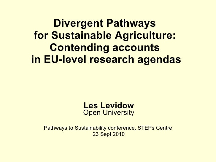 Divergent Pathways  for Sustainable Agriculture:   Contending accounts  in EU-level research agendas Les Levidow Open Univ...
